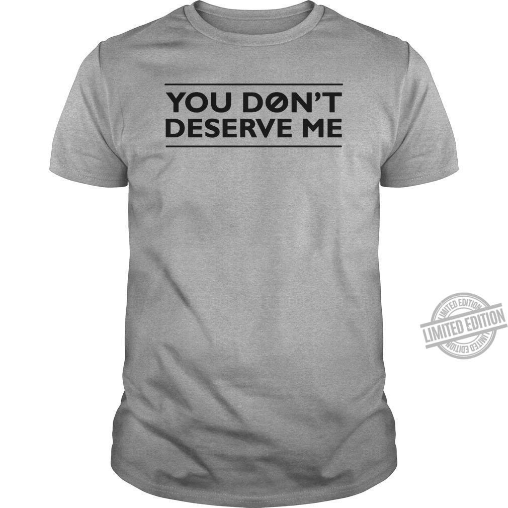 You Don't Deserve Me Shirt