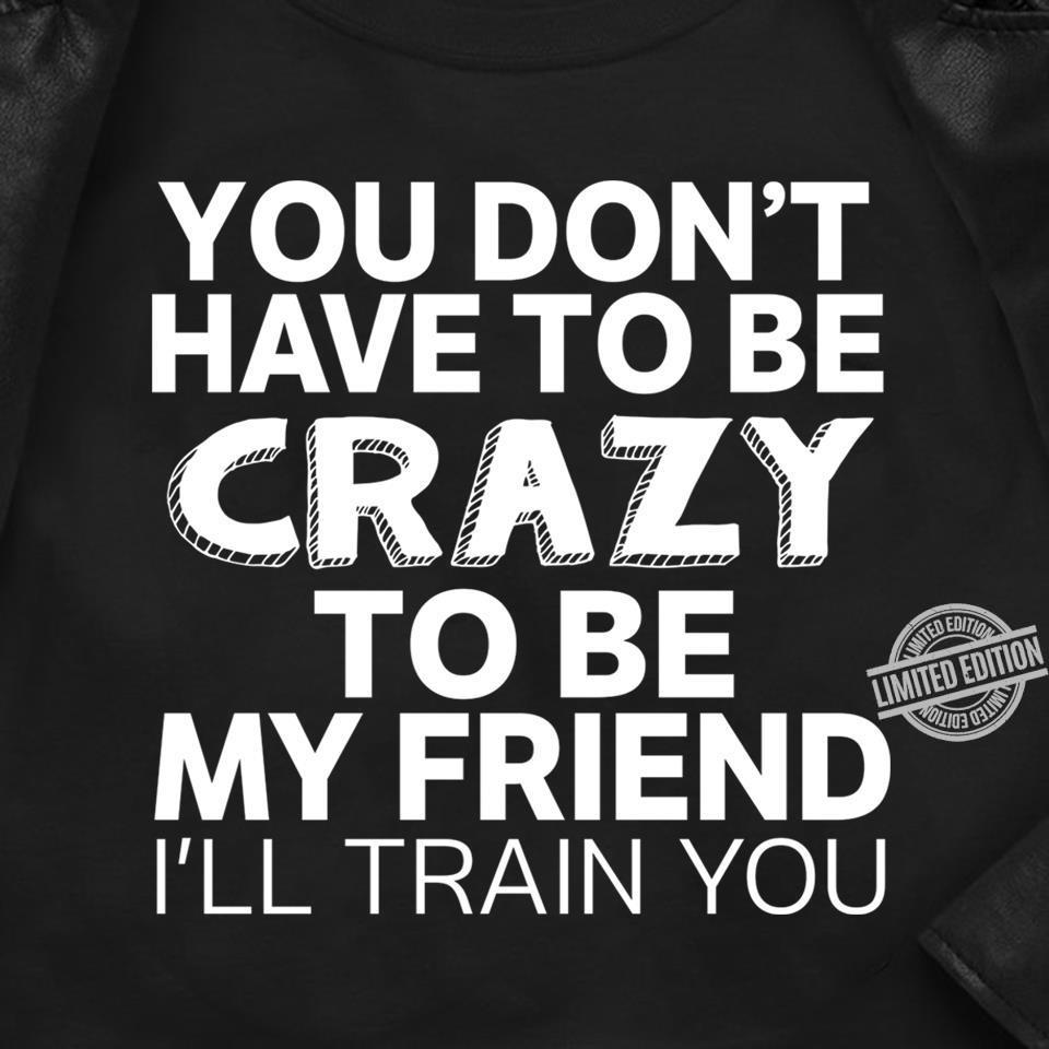 You Don't Have To Be Crazy To Be My Friend I'll Train You Shirt